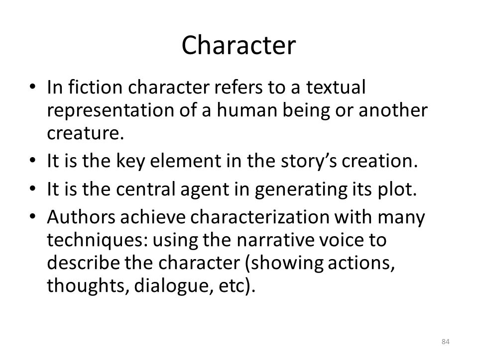 Character In fiction character refers to a textual representation of a human being or another creature.