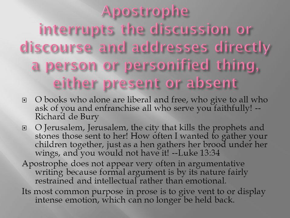 Apostrophe interrupts the discussion or discourse and addresses directly a person or personified thing, either present or absent