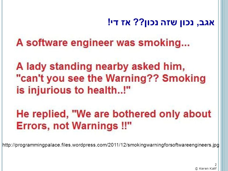 אגב, נכון שזה נכון אז די! http://programmingpalace.files.wordpress.com/2011/12/smokingwarningforsoftwareengineers.jpg.