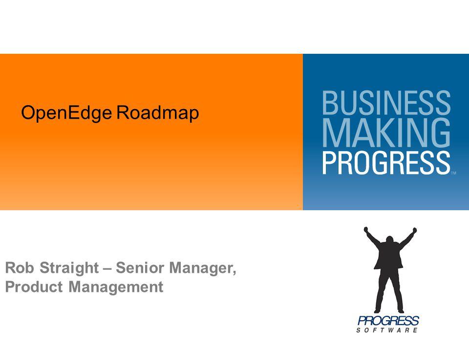 OpenEdge Roadmap Rob Straight – Senior Manager, Product Management