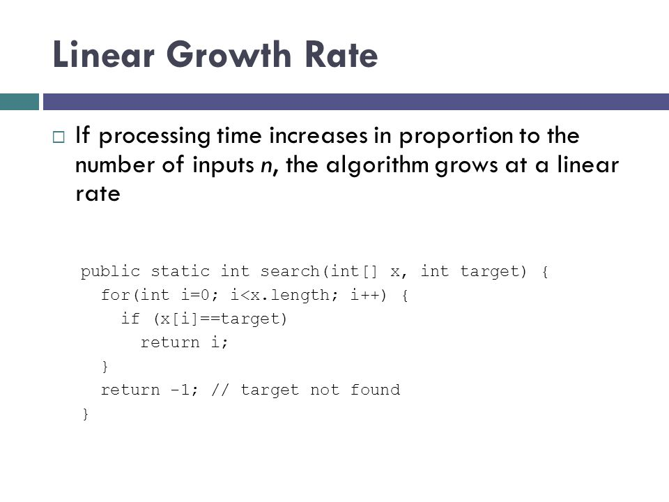 Linear Growth Rate If processing time increases in proportion to the number of inputs n, the algorithm grows at a linear rate.