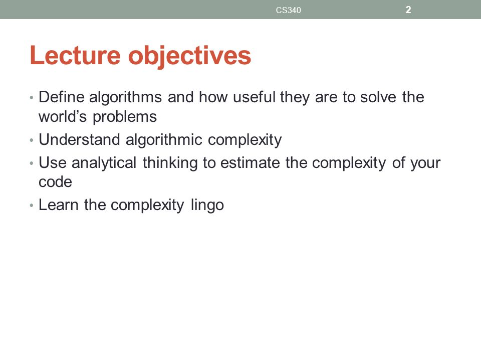 CS340 Lecture objectives. Define algorithms and how useful they are to solve the world's problems.