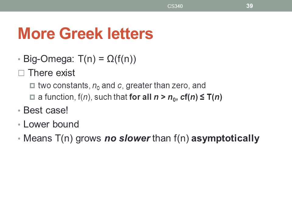 More Greek letters Big-Omega: T(n) = Ω(f(n)) There exist Best case!