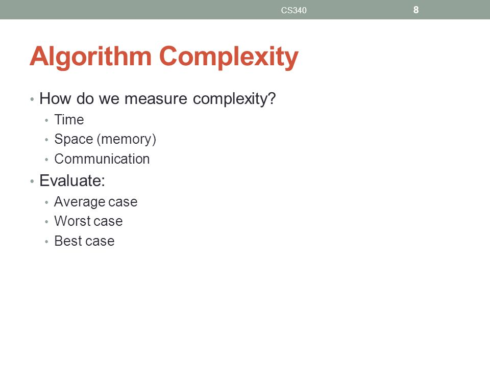 Algorithm Complexity How do we measure complexity Evaluate: Time