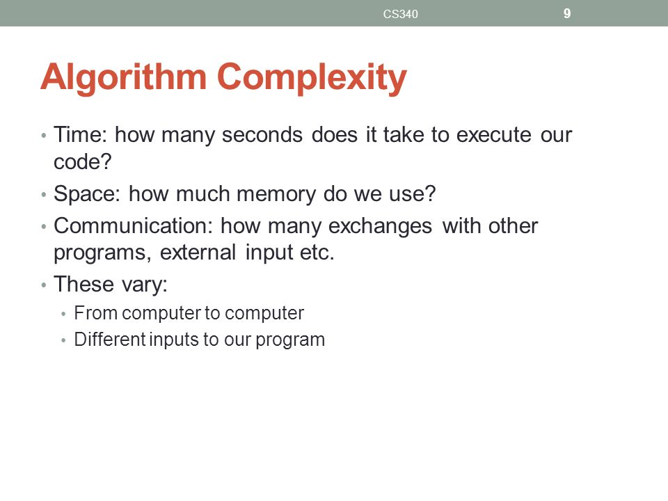 CS340 Algorithm Complexity. Time: how many seconds does it take to execute our code Space: how much memory do we use