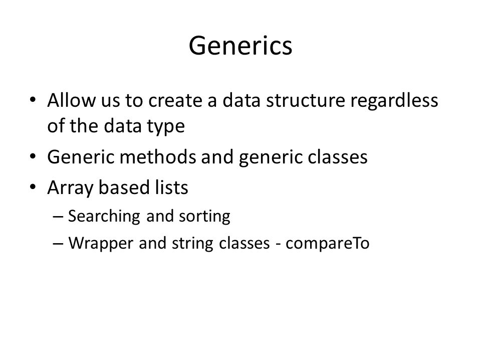 Generics Allow us to create a data structure regardless of the data type. Generic methods and generic classes.