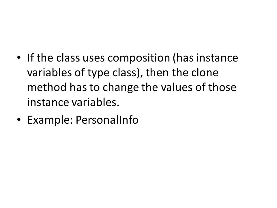 If the class uses composition (has instance variables of type class), then the clone method has to change the values of those instance variables.
