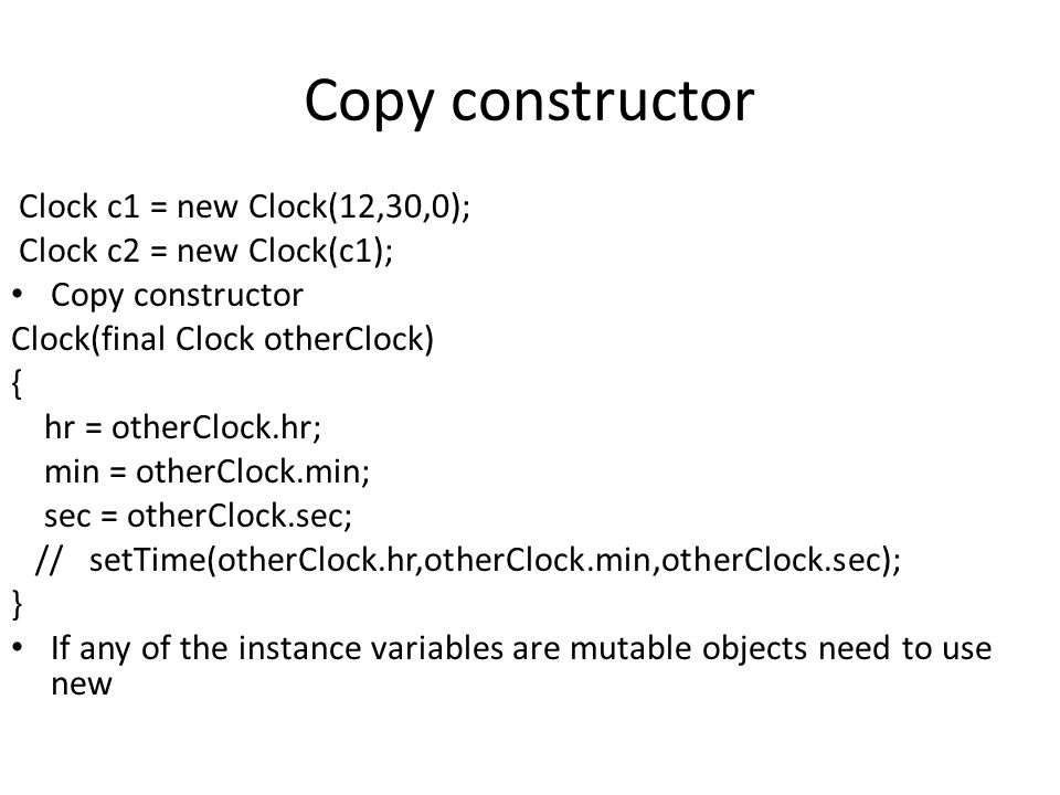 Copy constructor Clock c1 = new Clock(12,30,0);