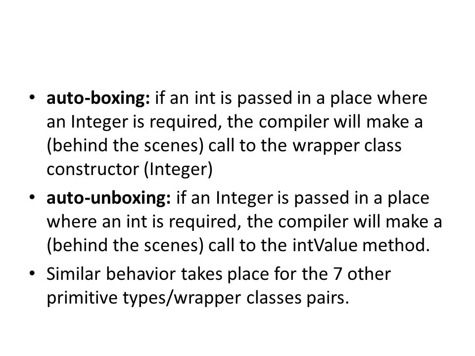 auto-boxing: if an int is passed in a place where an Integer is required, the compiler will make a (behind the scenes) call to the wrapper class constructor (Integer)