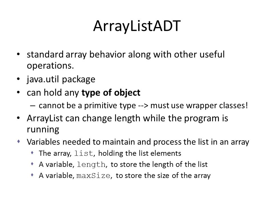ArrayListADT standard array behavior along with other useful operations. java.util package. can hold any type of object.