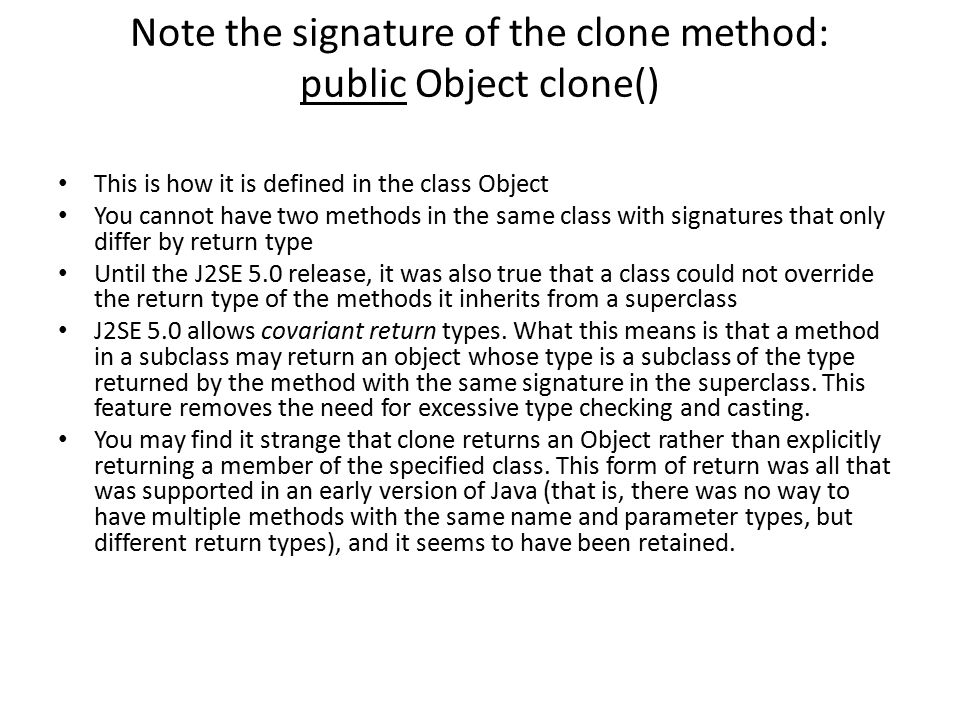Note the signature of the clone method: public Object clone()