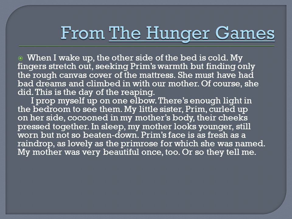 From The Hunger Games When I wake up, the other side of the bed is cold. My. fingers stretch out, seeking Prim's warmth but finding only.