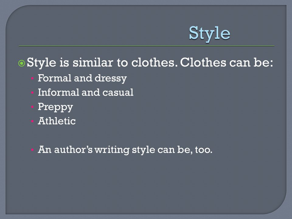 Style Style is similar to clothes. Clothes can be: Formal and dressy