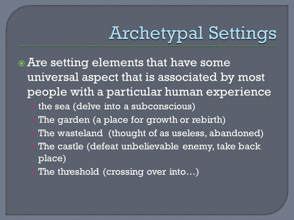 Archetypal Settings Are setting elements that have some universal aspect that is associated by most people with a particular human experience.