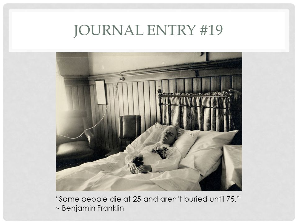 Journal entry #19 Some people die at 25 and aren't buried until 75. ~ Benjamin Franklin