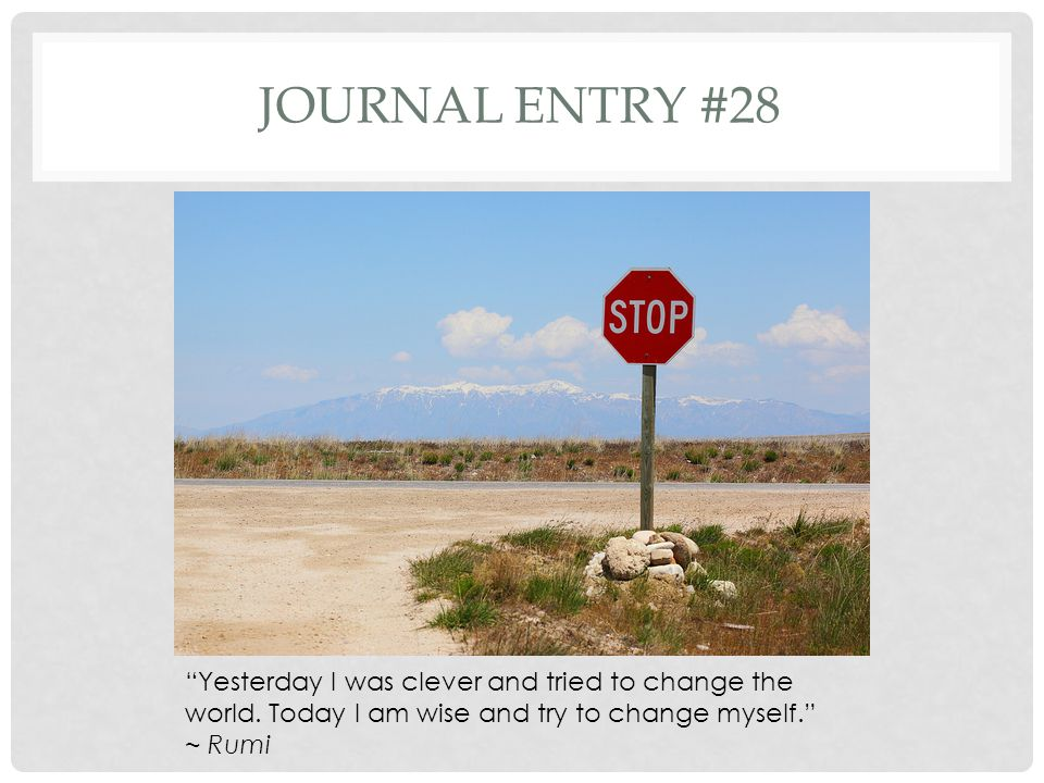 Journal entry #28 Yesterday I was clever and tried to change the world. Today I am wise and try to change myself.