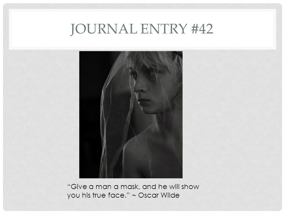 Journal entry #42 Give a man a mask, and he will show you his true face. ~ Oscar Wilde