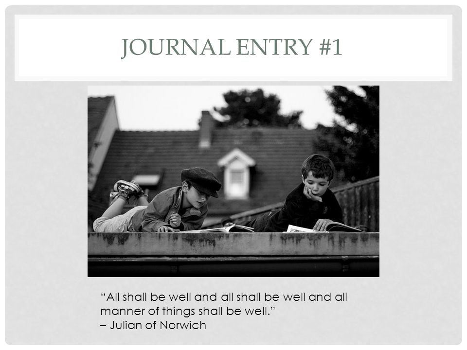 Journal entry #1 All shall be well and all shall be well and all manner of things shall be well. – Julian of Norwich.