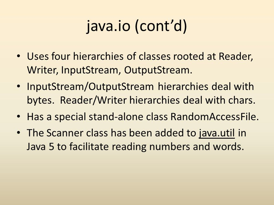 java.io (cont'd) Uses four hierarchies of classes rooted at Reader, Writer, InputStream, OutputStream.