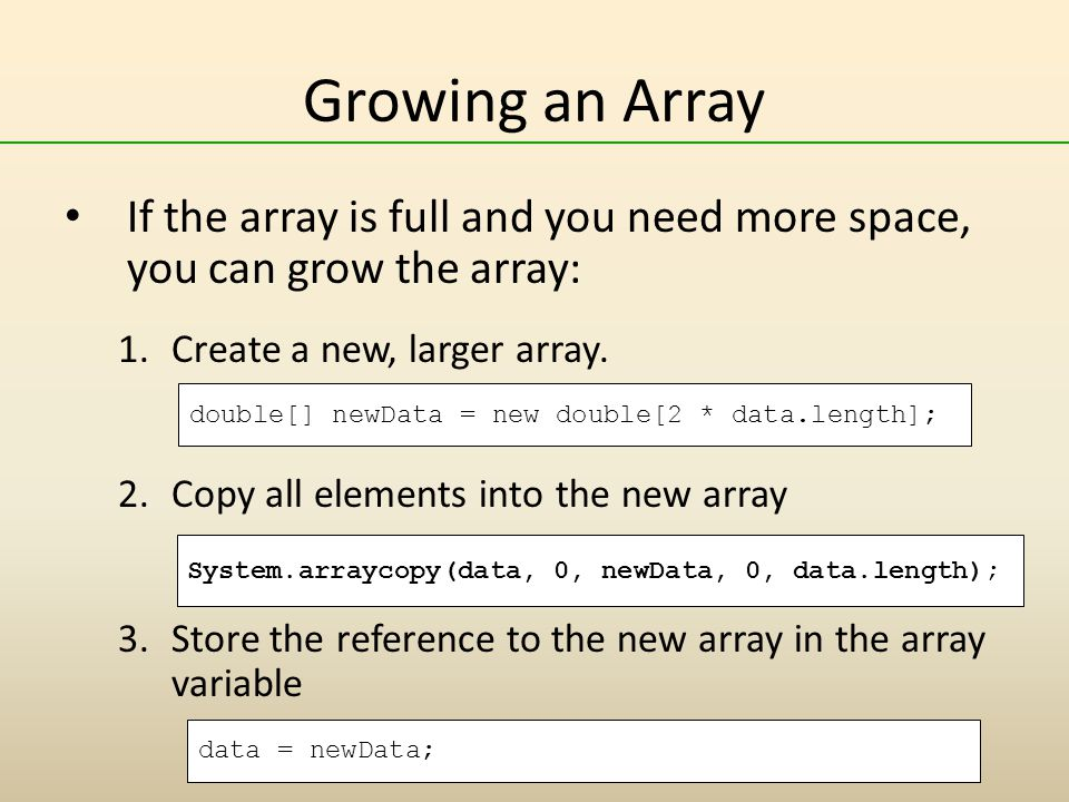 Growing an Array If the array is full and you need more space, you can grow the array: Create a new, larger array.