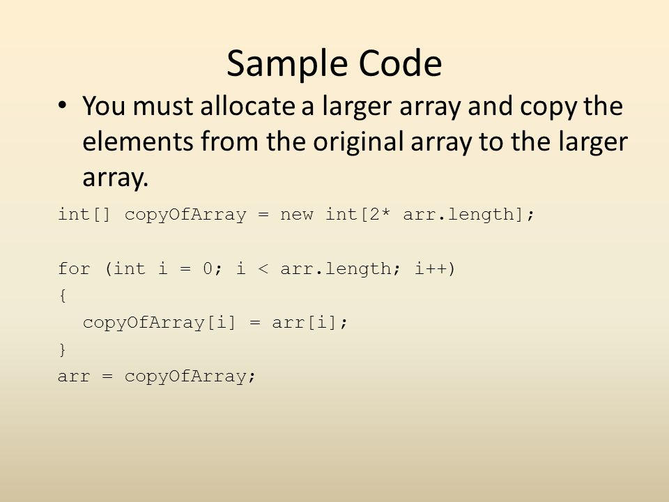 Sample Code You must allocate a larger array and copy the elements from the original array to the larger array.