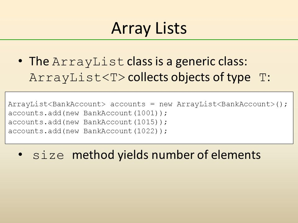Array Lists The ArrayList class is a generic class: ArrayList<T> collects objects of type T: size method yields number of elements.