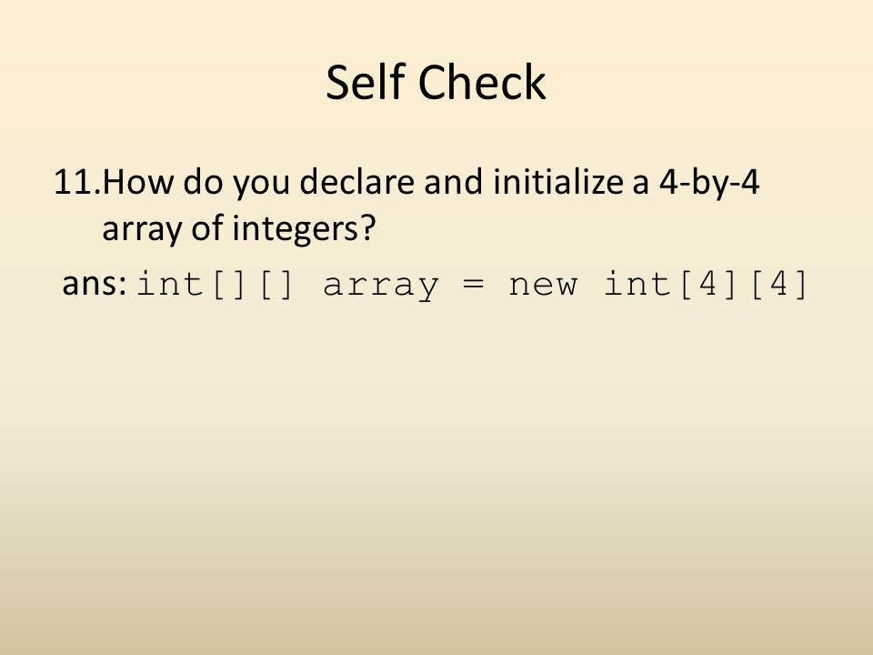 Self Check How do you declare and initialize a 4-by-4 array of integers.