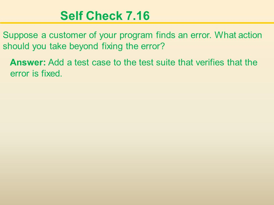 Self Check 7.16 Suppose a customer of your program finds an error. What action should you take beyond fixing the error