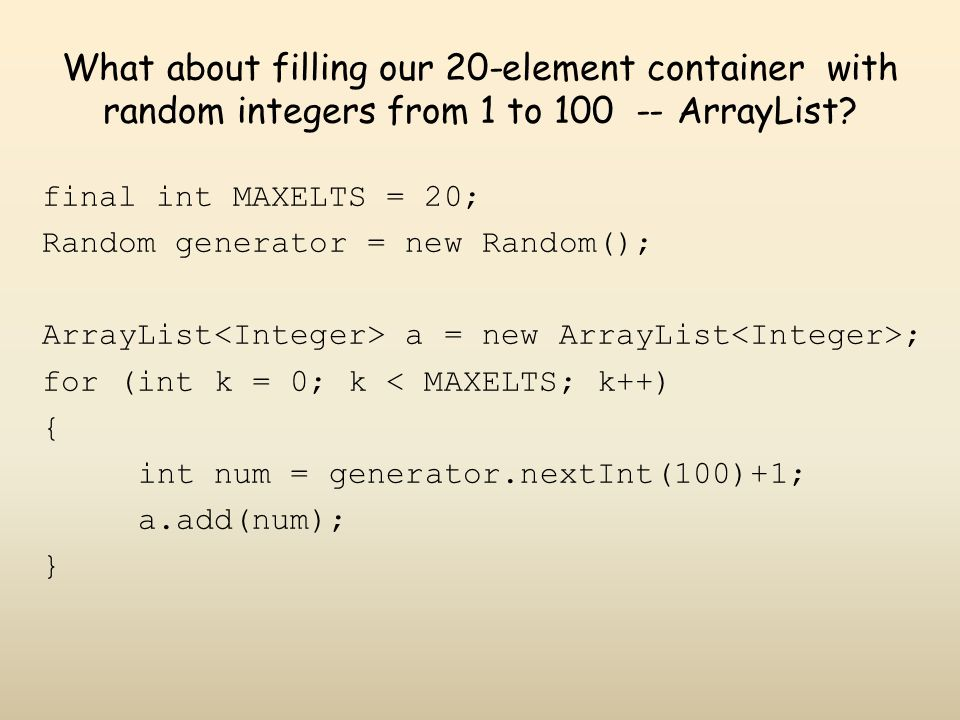What about filling our 20-element container with random integers from 1 to 100 -- ArrayList