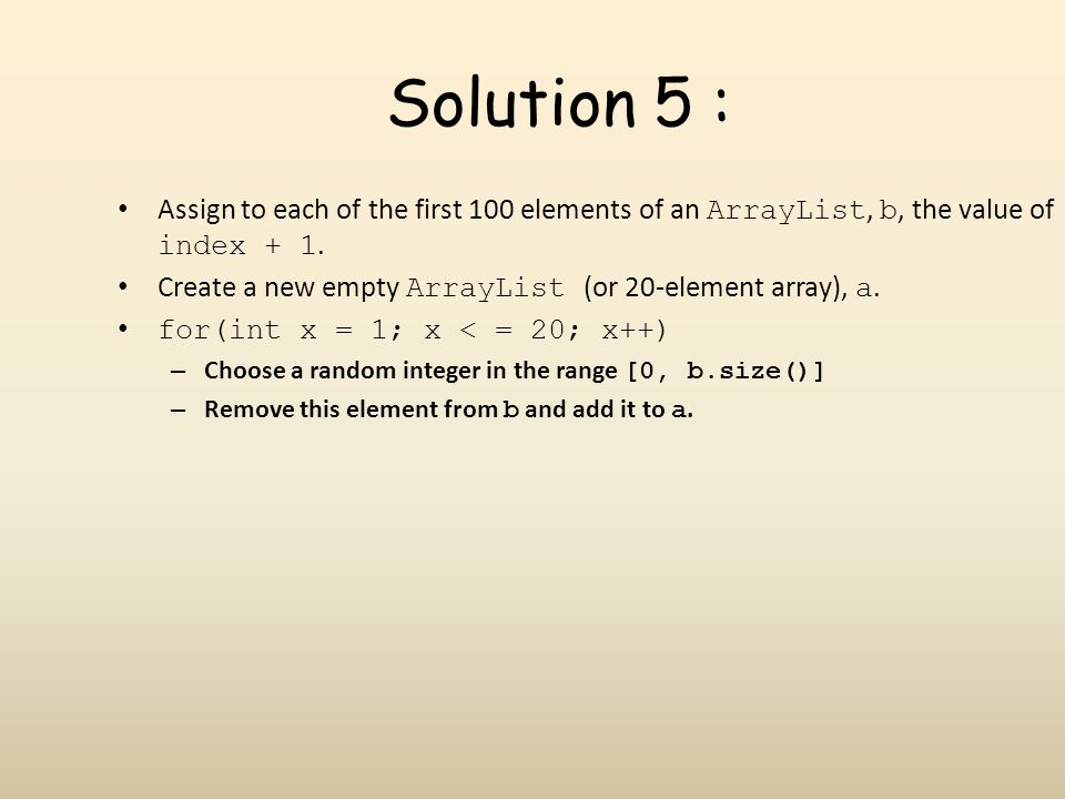Solution 5 : Assign to each of the first 100 elements of an ArrayList, b, the value of index + 1.