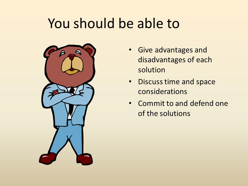 You should be able to Give advantages and disadvantages of each solution. Discuss time and space considerations.
