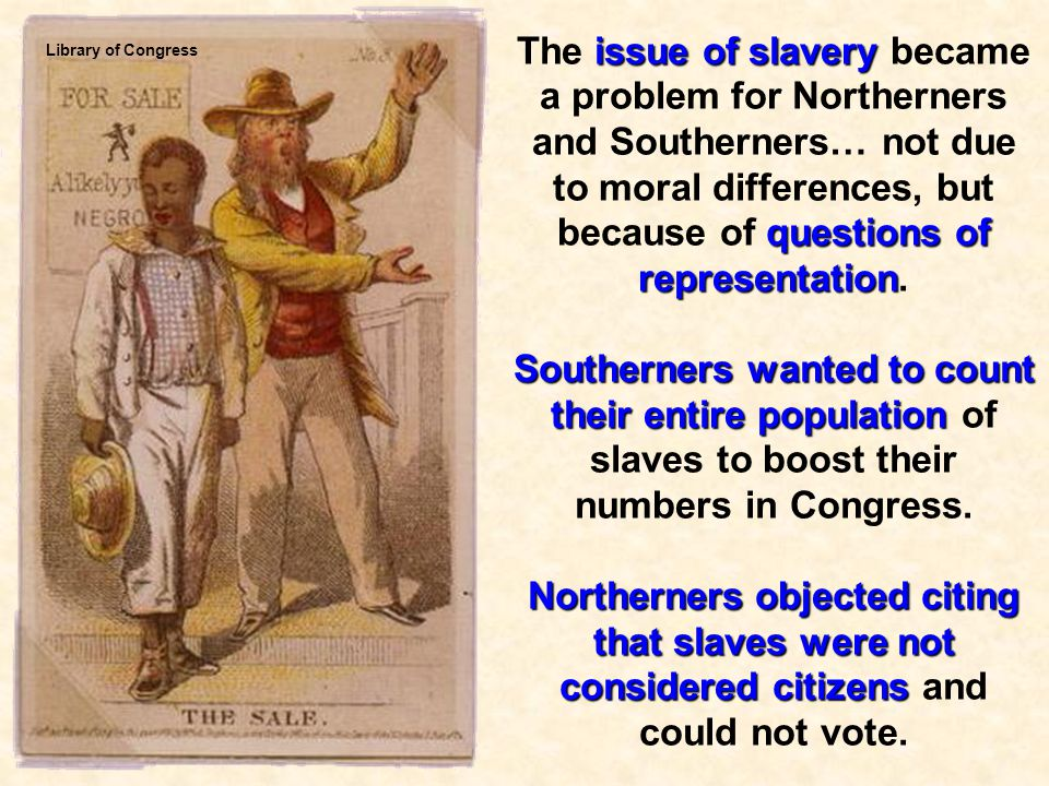 The issue of slavery became a problem for Northerners and Southerners… not due to moral differences, but because of questions of representation.