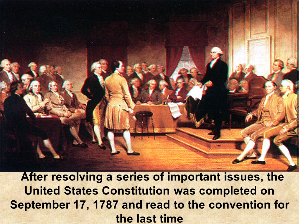 After resolving a series of important issues, the United States Constitution was completed on September 17, 1787 and read to the convention for the last time