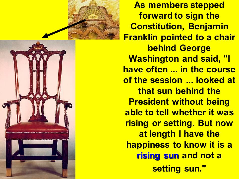 As members stepped forward to sign the Constitution, Benjamin Franklin pointed to a chair behind George Washington and said, I have often ... in the course of the session ... looked at that sun behind the President without being able to tell whether it was rising or setting. But now at length I have the happiness to know it is a rising sun and not a