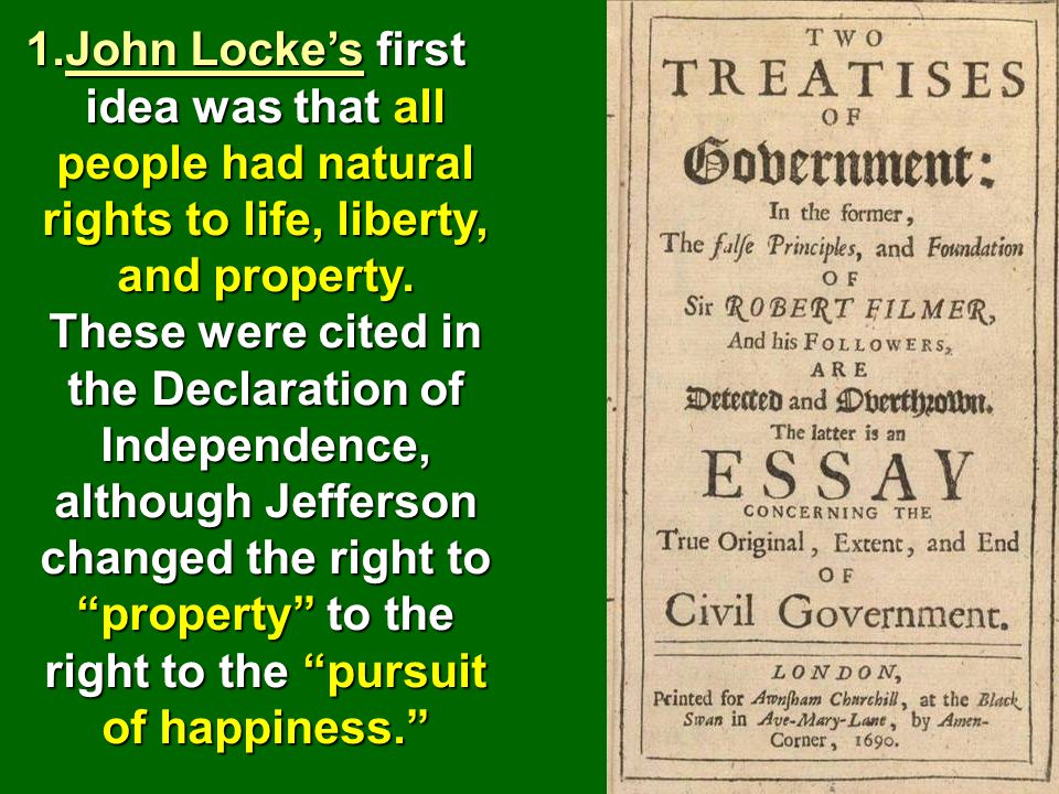John Locke's first idea was that all people had natural rights to life, liberty, and property.