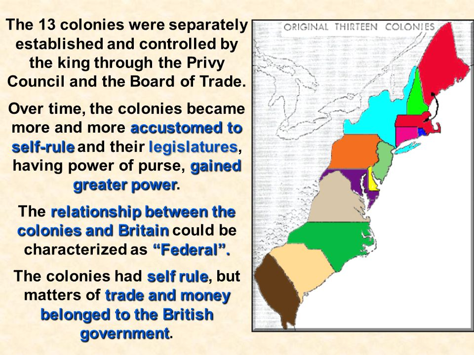 The 13 colonies were separately established and controlled by the king through the Privy Council and the Board of Trade.
