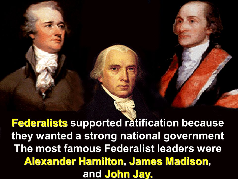 Federalists supported ratification because they wanted a strong national government