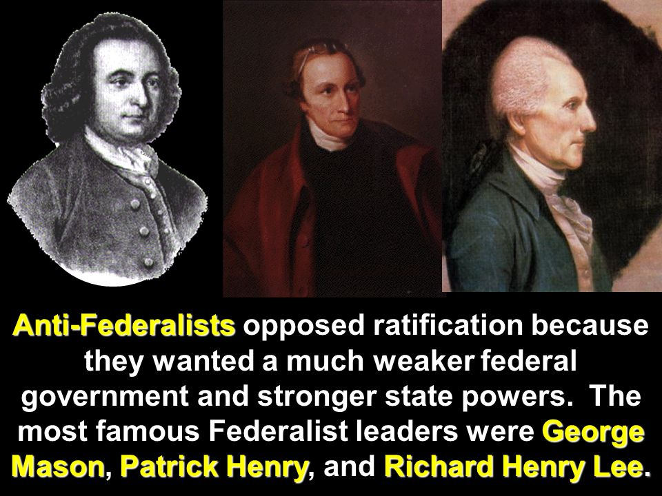 Anti-Federalists opposed ratification because they wanted a much weaker federal government and stronger state powers.