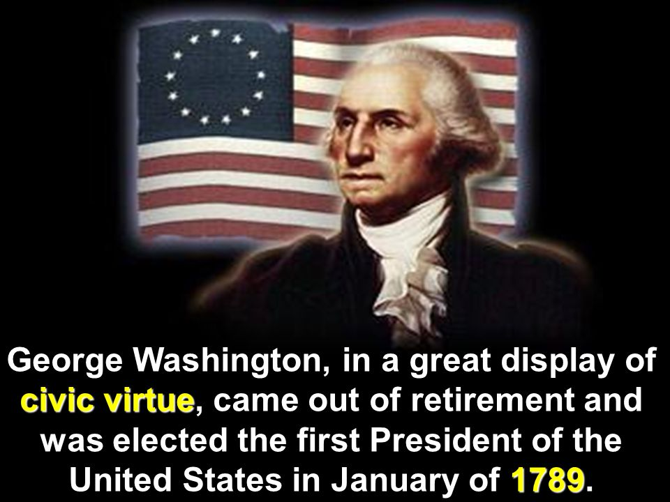 George Washington, in a great display of civic virtue, came out of retirement and was elected the first President of the United States in January of 1789.
