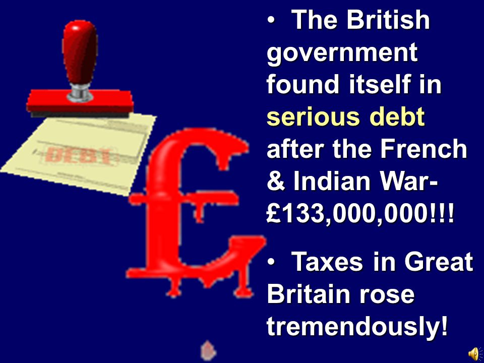 The British government found itself in serious debt after the French & Indian War- £133,000,000!!!