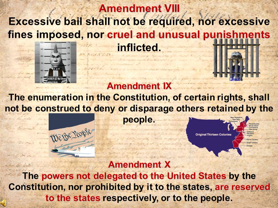 Amendment VIII Excessive bail shall not be required, nor excessive fines imposed, nor cruel and unusual punishments inflicted.