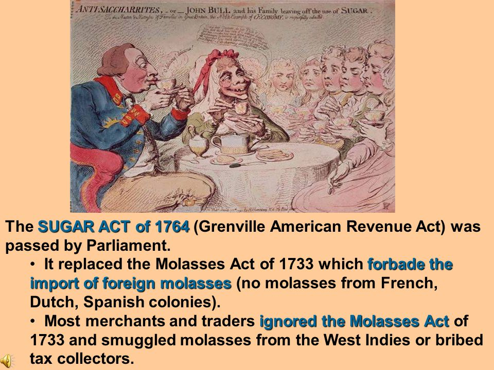 The SUGAR ACT of 1764 (Grenville American Revenue Act) was passed by Parliament.