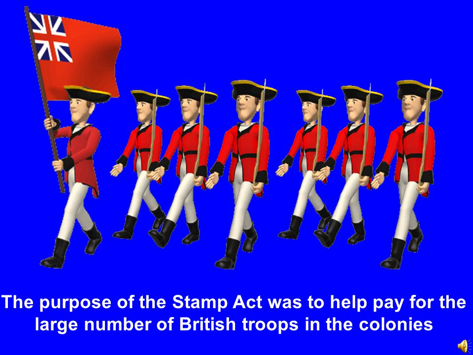 The purpose of the Stamp Act was to help pay for the large number of British troops in the colonies