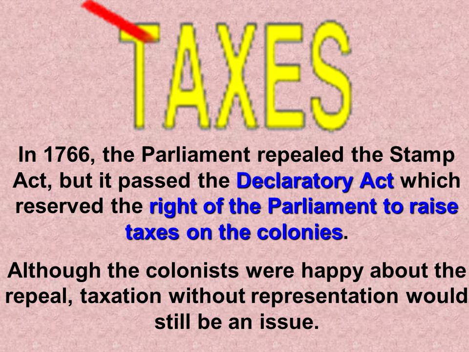 In 1766, the Parliament repealed the Stamp Act, but it passed the Declaratory Act which reserved the right of the Parliament to raise taxes on the colonies.