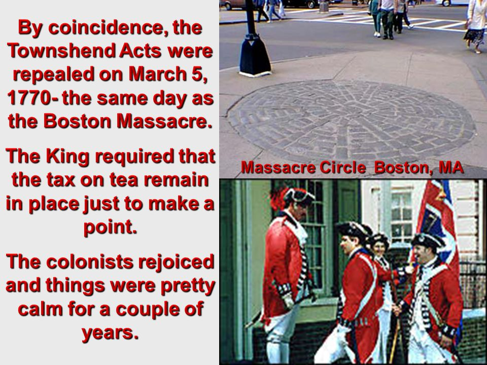 By coincidence, the Townshend Acts were repealed on March 5, 1770- the same day as the Boston Massacre.