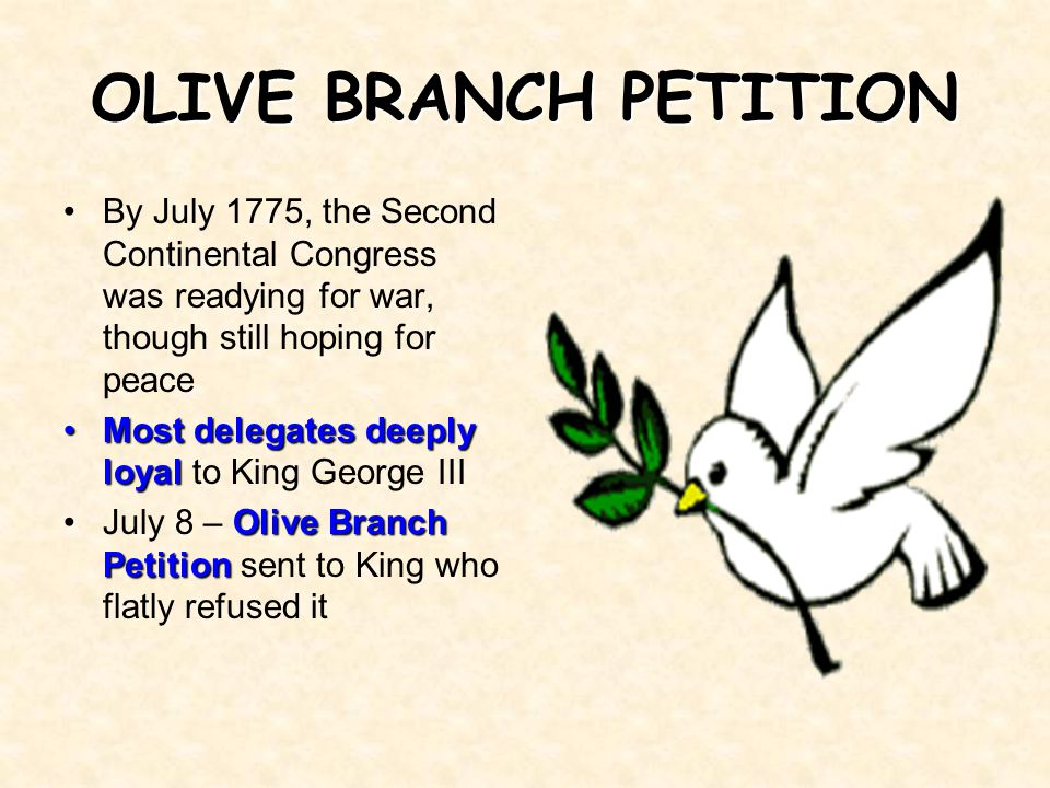 OLIVE BRANCH PETITION By July 1775, the Second Continental Congress was readying for war, though still hoping for peace.