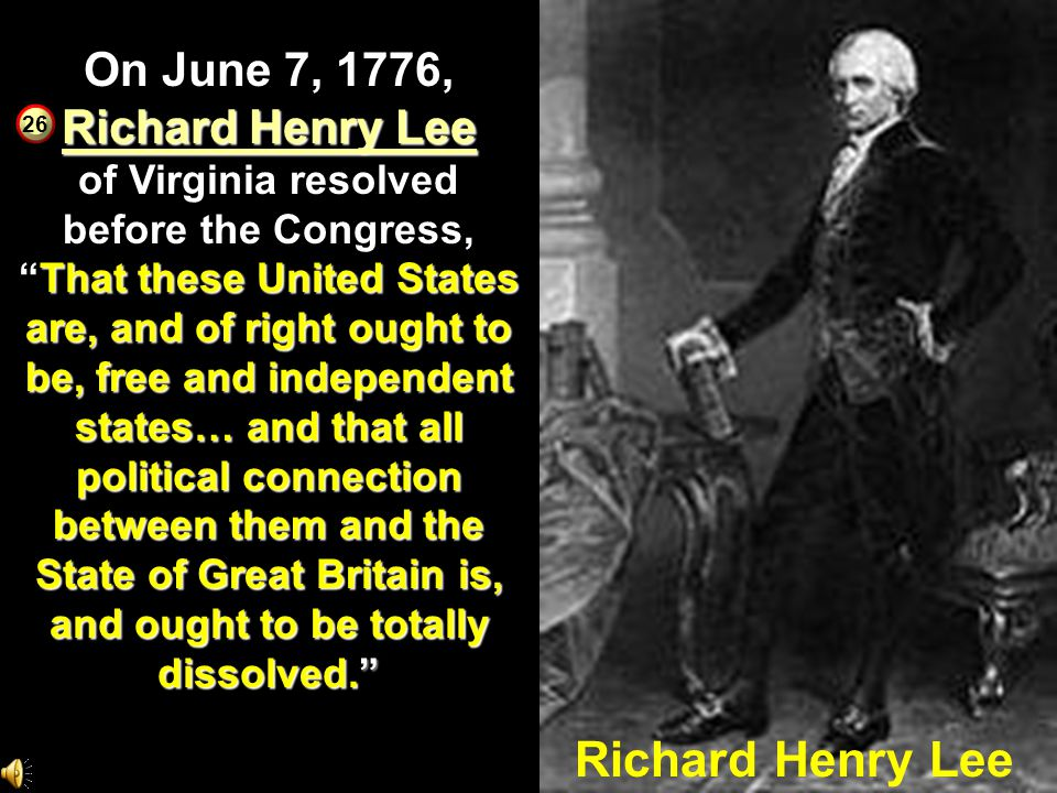 On June 7, 1776, Richard Henry Lee of Virginia resolved before the Congress, That these United States are, and of right ought to be, free and independent states… and that all political connection between them and the State of Great Britain is, and ought to be totally dissolved.