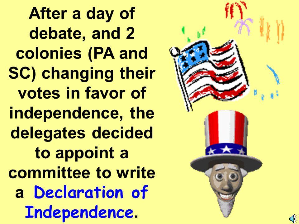 After a day of debate, and 2 colonies (PA and SC) changing their votes in favor of independence, the delegates decided to appoint a committee to write a Declaration of Independence.