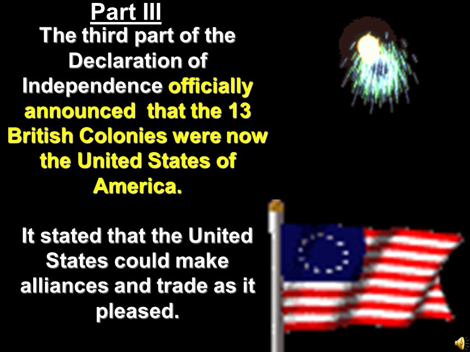 Part III The third part of the Declaration of Independence officially announced that the 13 British Colonies were now the United States of America.