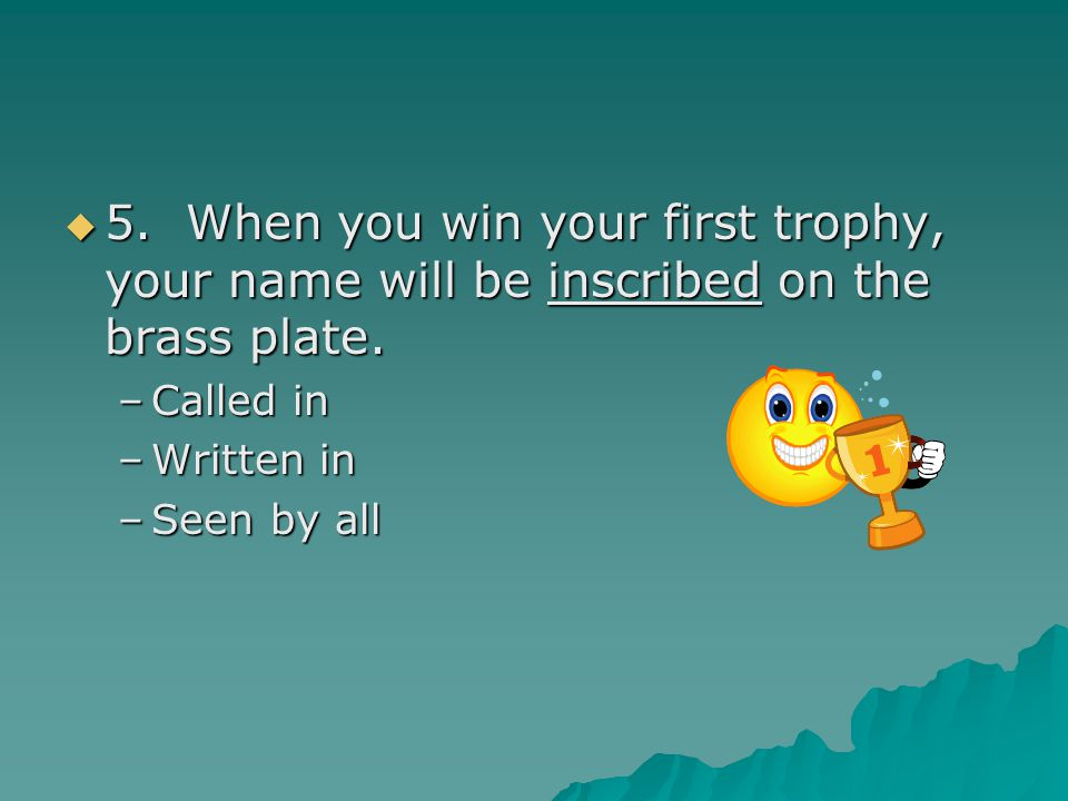 5. When you win your first trophy, your name will be inscribed on the brass plate.